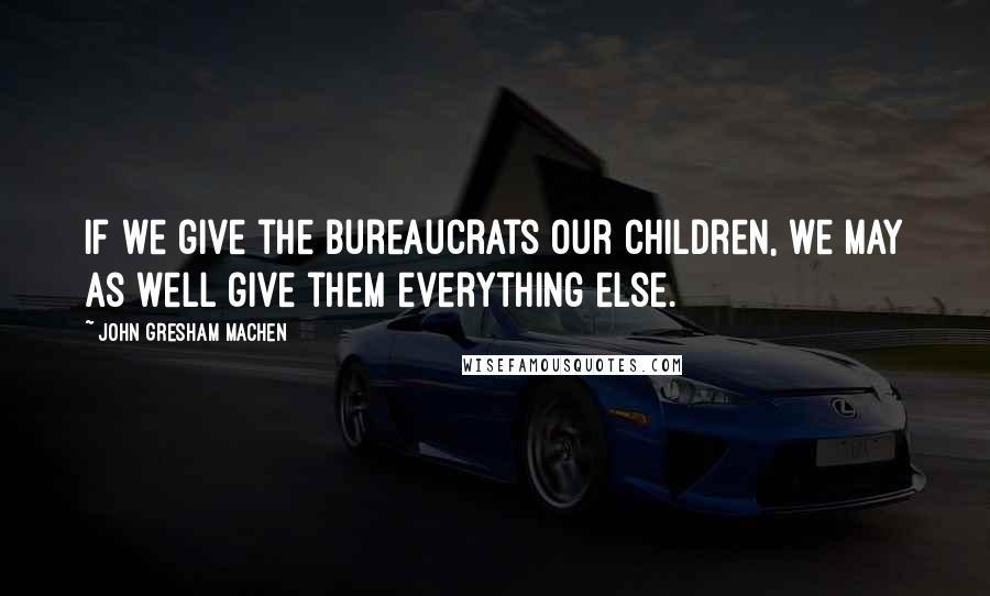 John Gresham Machen quotes: If we give the bureaucrats our children, we may as well give them everything else.