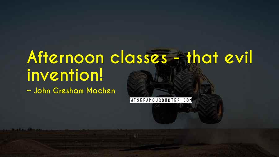 John Gresham Machen quotes: Afternoon classes - that evil invention!