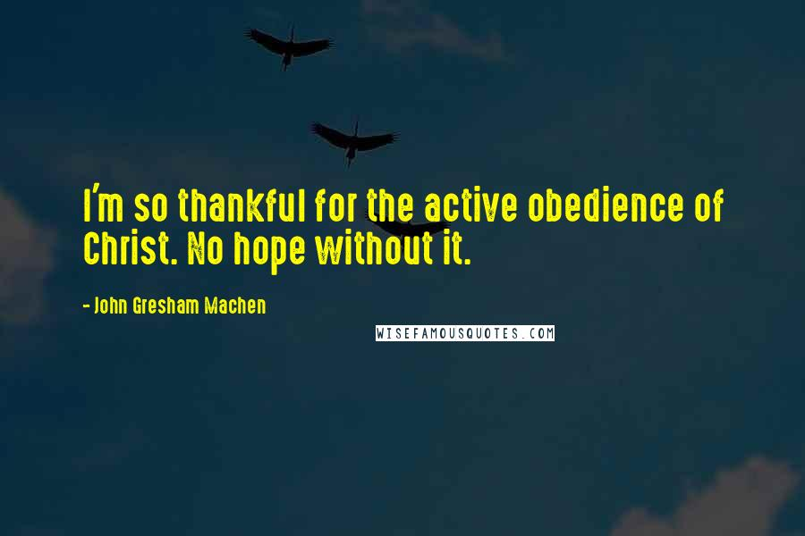 John Gresham Machen quotes: I'm so thankful for the active obedience of Christ. No hope without it.