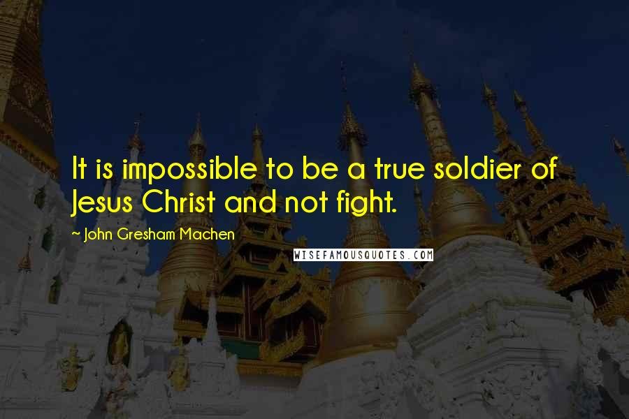 John Gresham Machen quotes: It is impossible to be a true soldier of Jesus Christ and not fight.