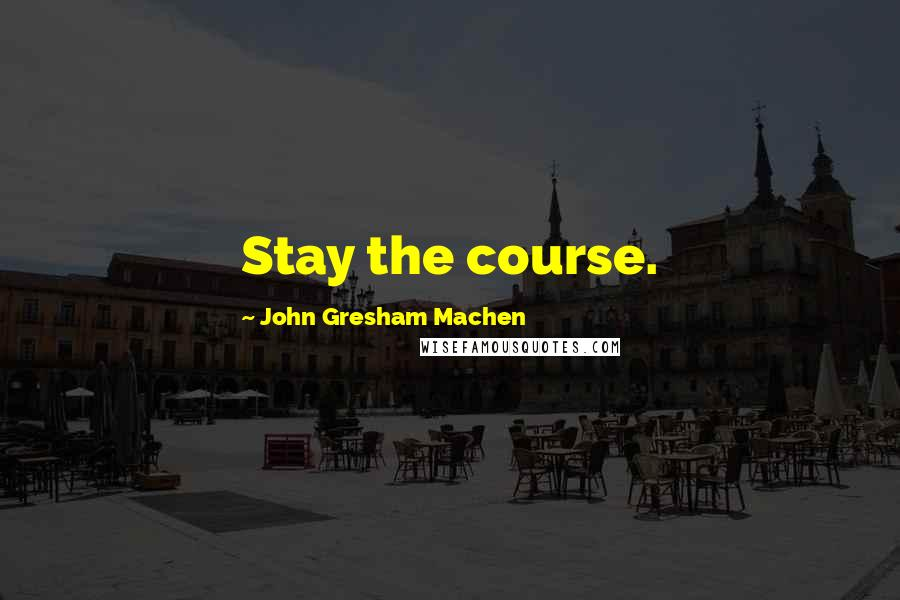 John Gresham Machen quotes: Stay the course.