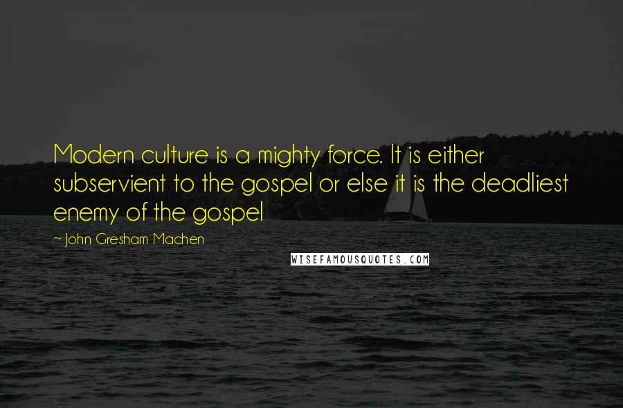 John Gresham Machen quotes: Modern culture is a mighty force. It is either subservient to the gospel or else it is the deadliest enemy of the gospel