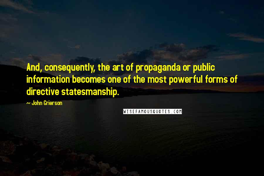 John Grierson quotes: And, consequently, the art of propaganda or public information becomes one of the most powerful forms of directive statesmanship.
