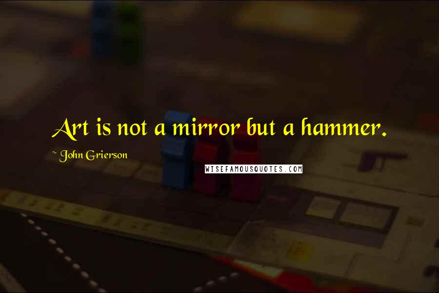 John Grierson quotes: Art is not a mirror but a hammer.