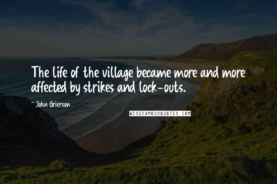 John Grierson quotes: The life of the village became more and more affected by strikes and lock-outs.