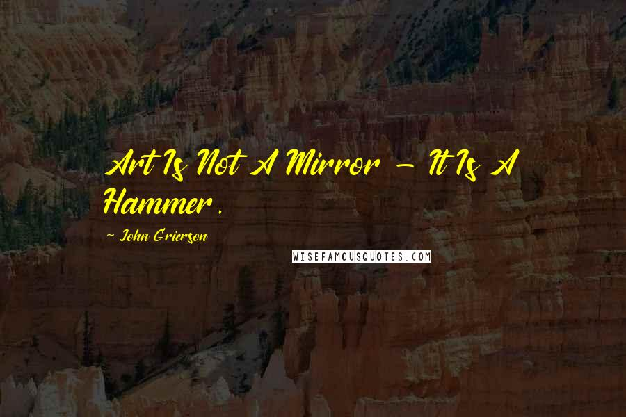 John Grierson quotes: Art Is Not A Mirror - It Is A Hammer.