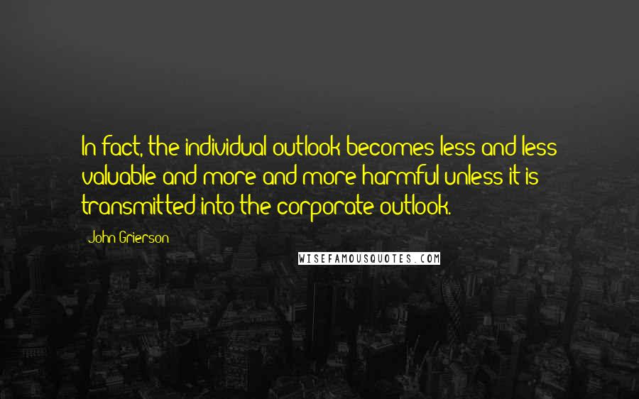 John Grierson quotes: In fact, the individual outlook becomes less and less valuable and more and more harmful unless it is transmitted into the corporate outlook.