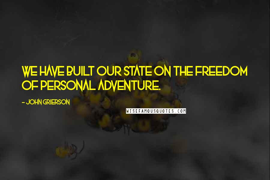 John Grierson quotes: We have built our State on the freedom of personal adventure.
