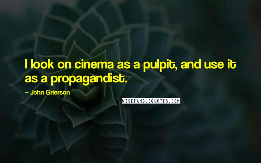 John Grierson quotes: I look on cinema as a pulpit, and use it as a propagandist.
