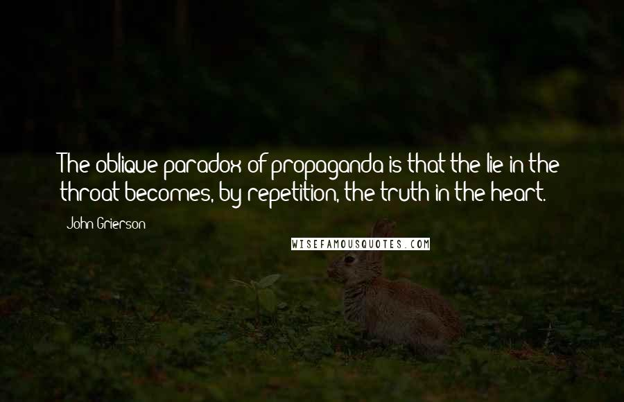 John Grierson quotes: The oblique paradox of propaganda is that the lie in the throat becomes, by repetition, the truth in the heart.