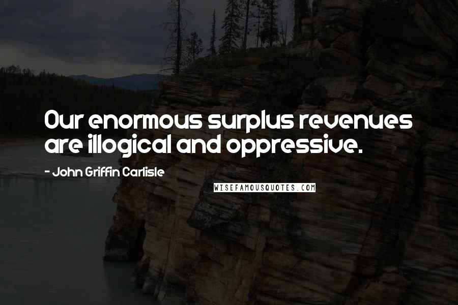 John Griffin Carlisle quotes: Our enormous surplus revenues are illogical and oppressive.
