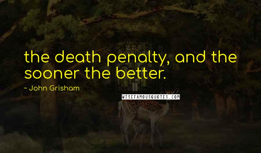 John Grisham quotes: the death penalty, and the sooner the better.