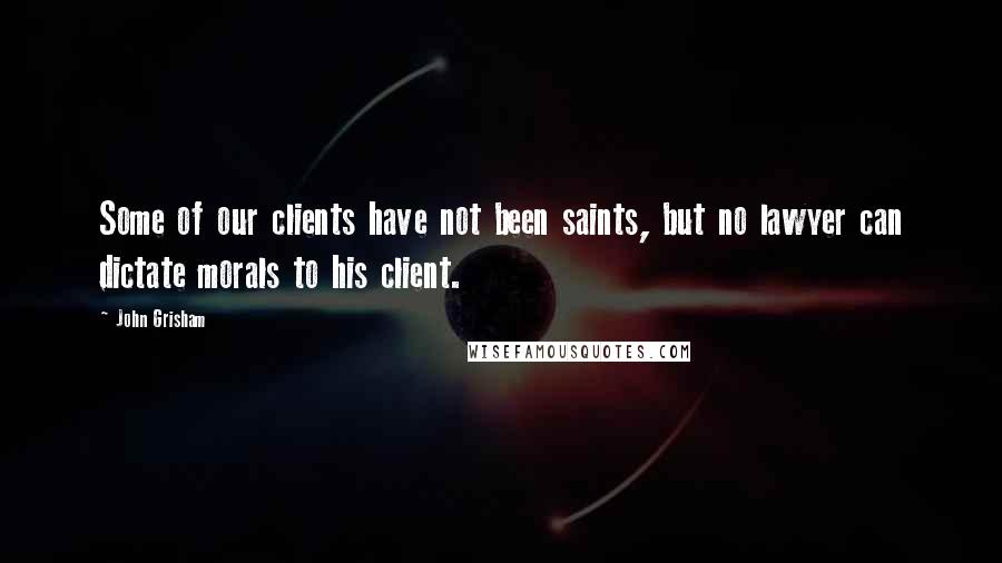 John Grisham quotes: Some of our clients have not been saints, but no lawyer can dictate morals to his client.