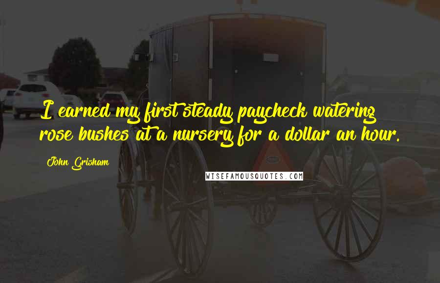 John Grisham quotes: I earned my first steady paycheck watering rose bushes at a nursery for a dollar an hour.