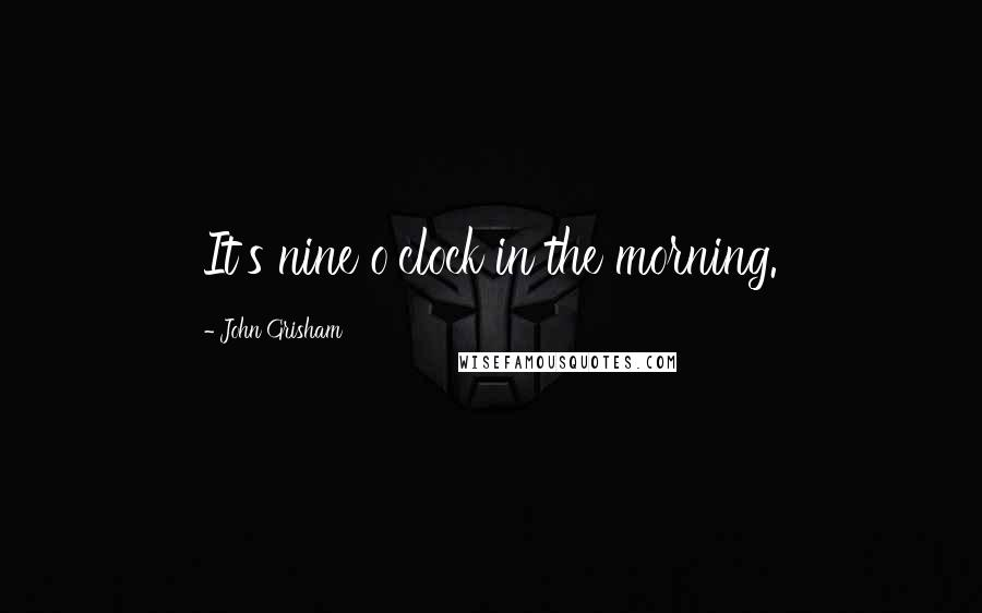 John Grisham quotes: It's nine o'clock in the morning.