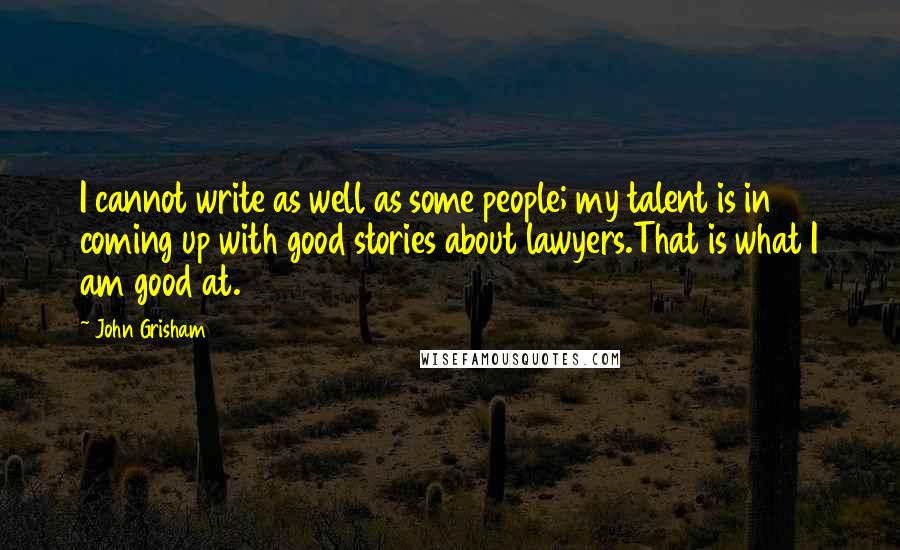 John Grisham quotes: I cannot write as well as some people; my talent is in coming up with good stories about lawyers.That is what I am good at.