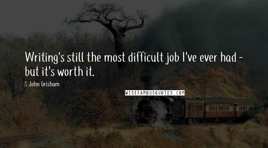 John Grisham quotes: Writing's still the most difficult job I've ever had - but it's worth it.