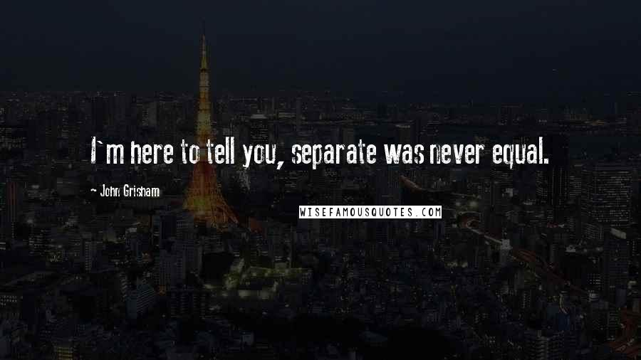 John Grisham quotes: I'm here to tell you, separate was never equal.