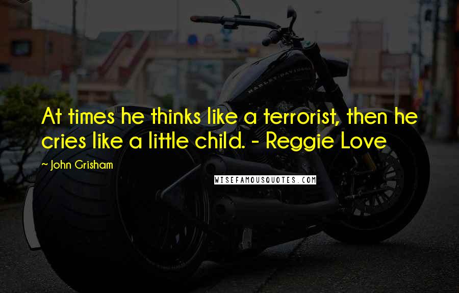 John Grisham quotes: At times he thinks like a terrorist, then he cries like a little child. - Reggie Love