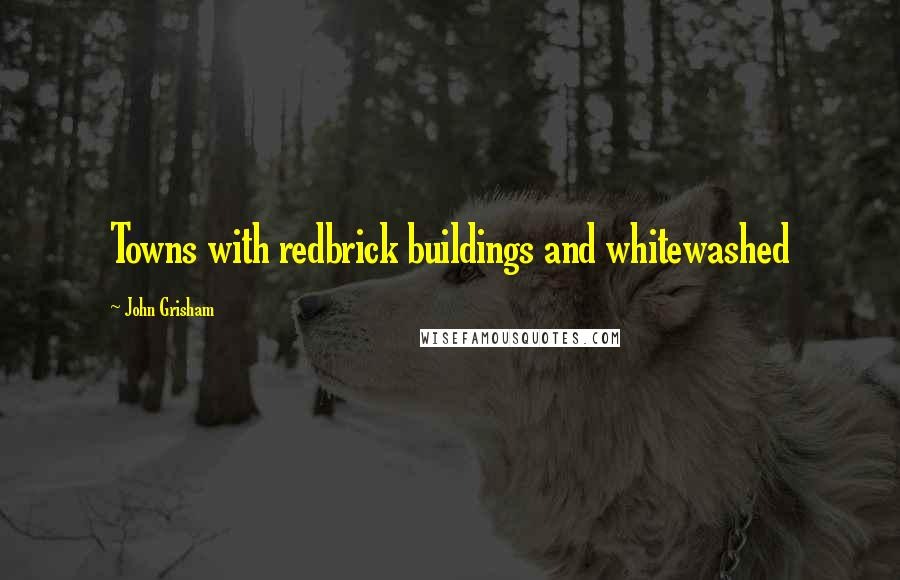 John Grisham quotes: Towns with redbrick buildings and whitewashed