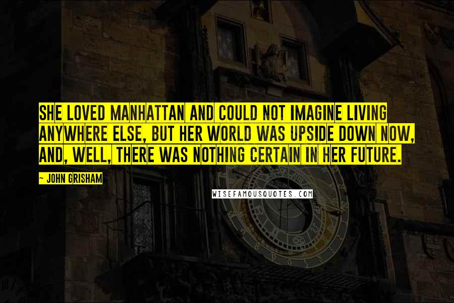 John Grisham quotes: She loved Manhattan and could not imagine living anywhere else, but her world was upside down now, and, well, there was nothing certain in her future.