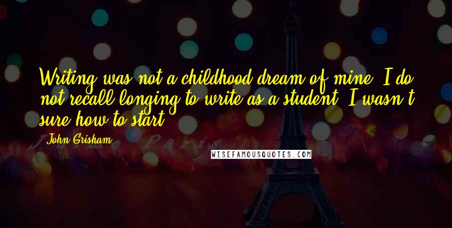 John Grisham quotes: Writing was not a childhood dream of mine. I do not recall longing to write as a student. I wasn't sure how to start.