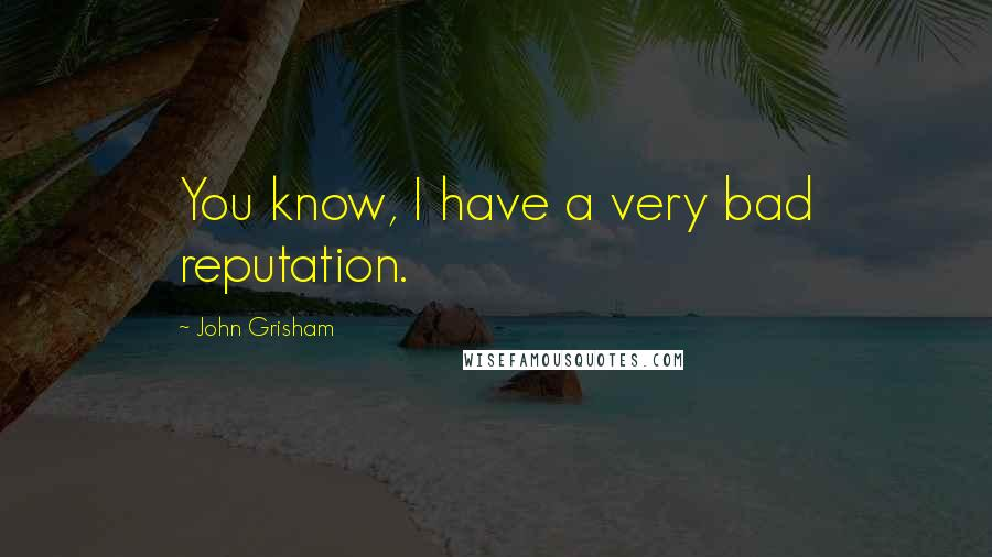 John Grisham quotes: You know, I have a very bad reputation.
