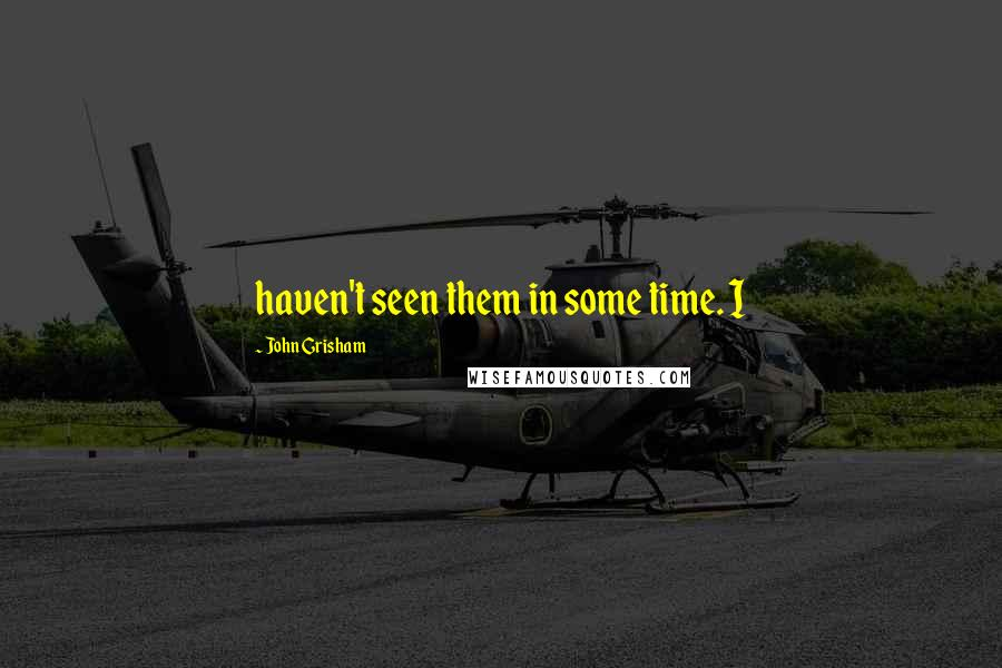 John Grisham quotes: haven't seen them in some time. I