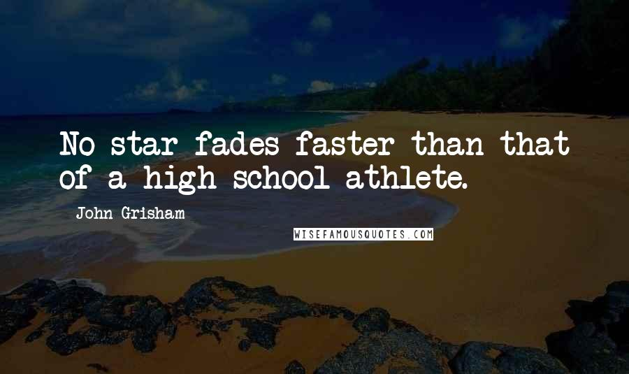 John Grisham quotes: No star fades faster than that of a high school athlete.