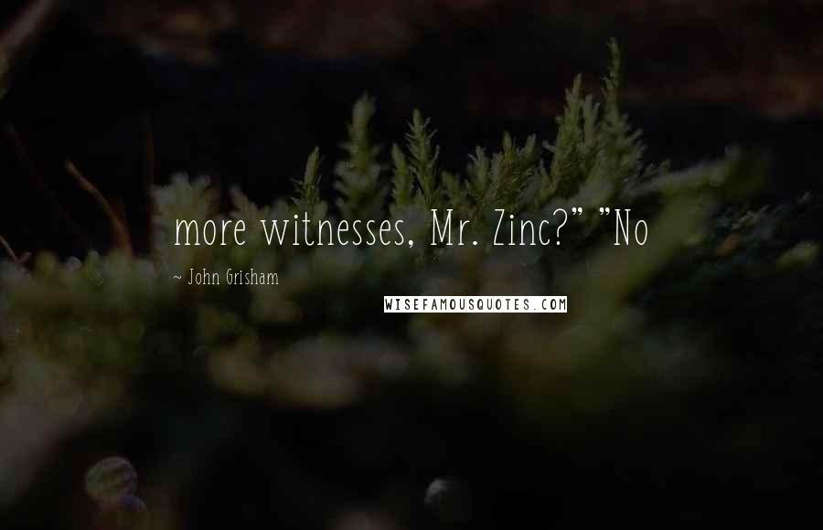 "John Grisham quotes: more witnesses, Mr. Zinc?"" ""No"