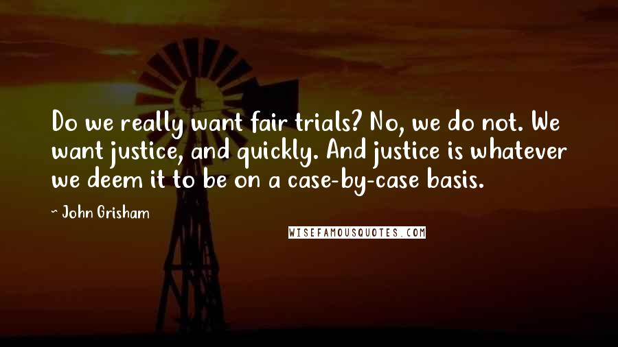 John Grisham quotes: Do we really want fair trials? No, we do not. We want justice, and quickly. And justice is whatever we deem it to be on a case-by-case basis.
