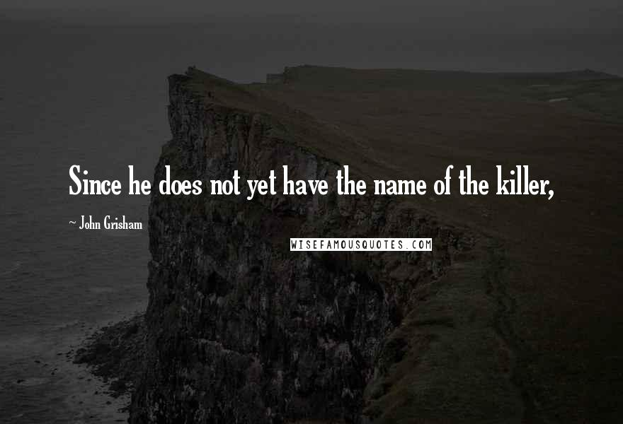 John Grisham quotes: Since he does not yet have the name of the killer,