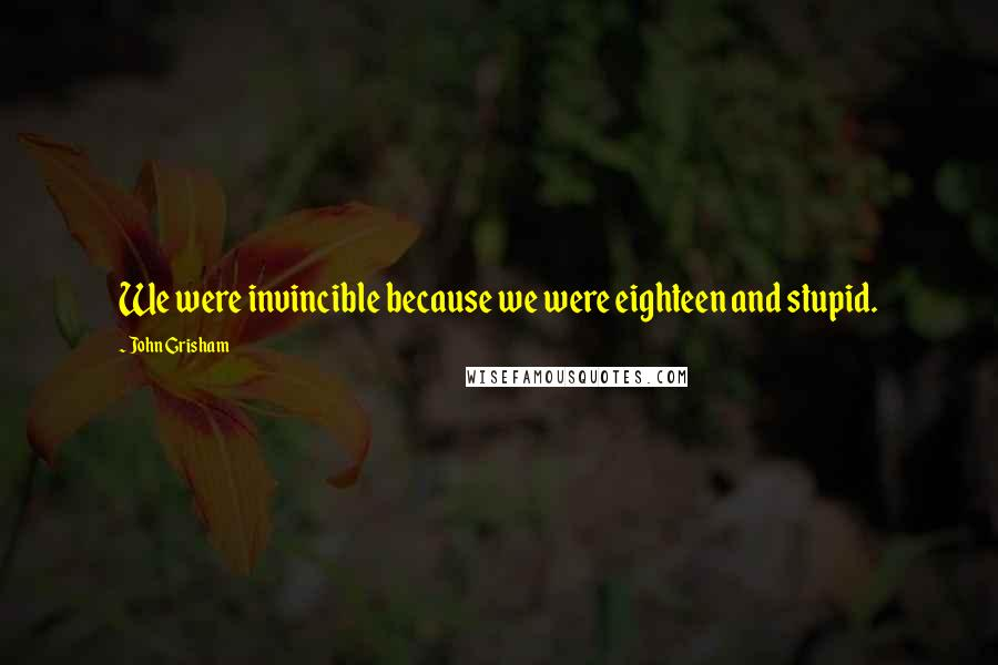 John Grisham quotes: We were invincible because we were eighteen and stupid.