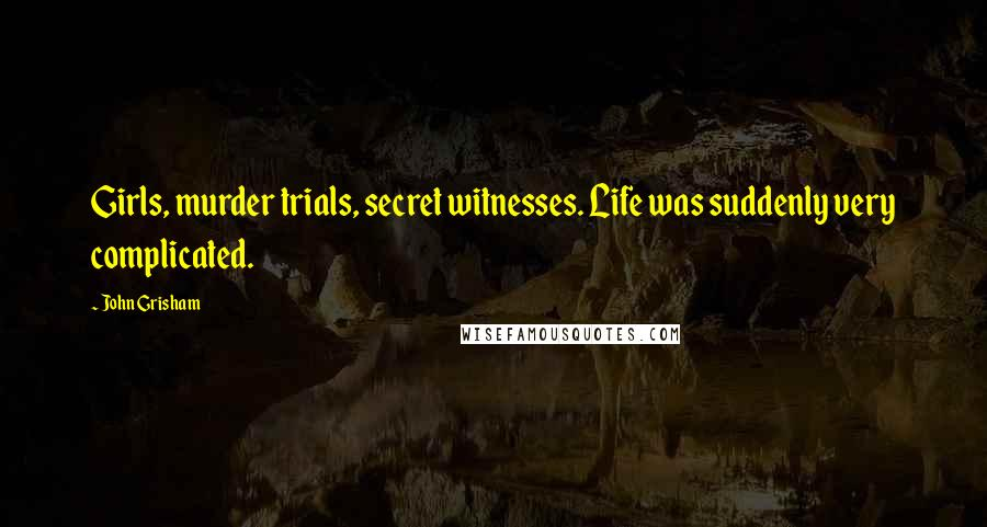 John Grisham quotes: Girls, murder trials, secret witnesses. Life was suddenly very complicated.