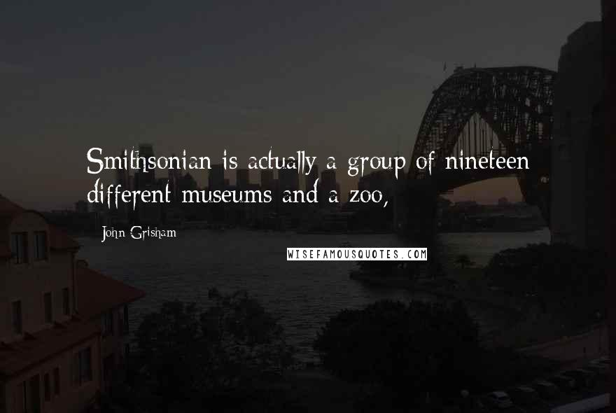 John Grisham quotes: Smithsonian is actually a group of nineteen different museums and a zoo,