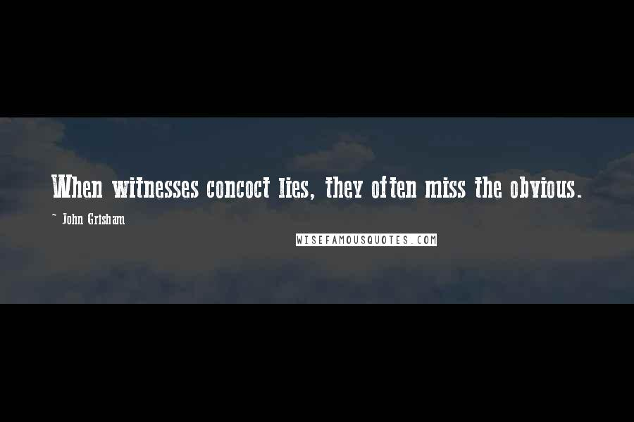 John Grisham quotes: When witnesses concoct lies, they often miss the obvious.