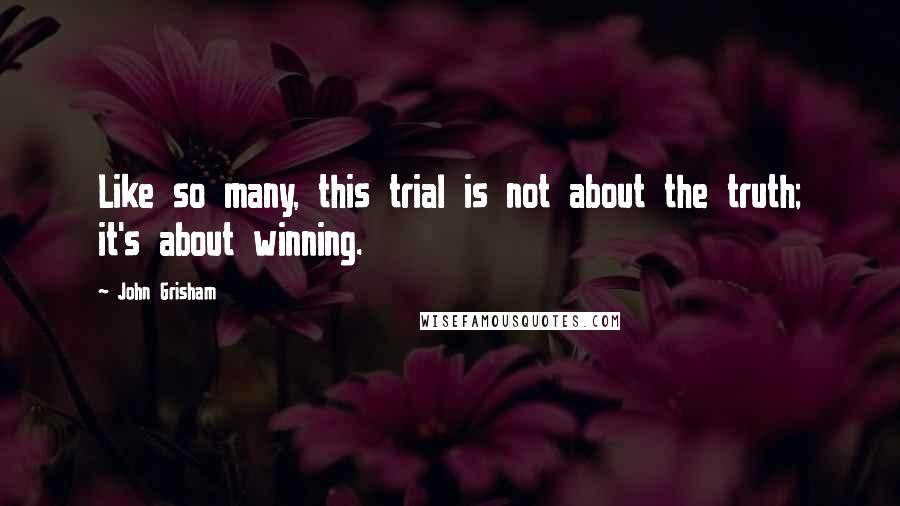 John Grisham quotes: Like so many, this trial is not about the truth; it's about winning.