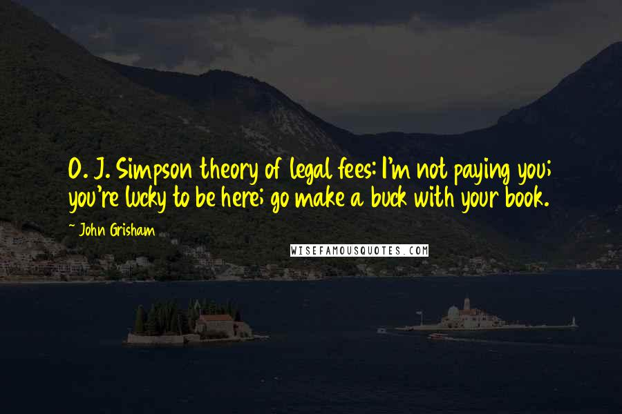 John Grisham quotes: O. J. Simpson theory of legal fees: I'm not paying you; you're lucky to be here; go make a buck with your book.