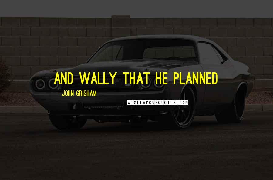 John Grisham quotes: and Wally that he planned