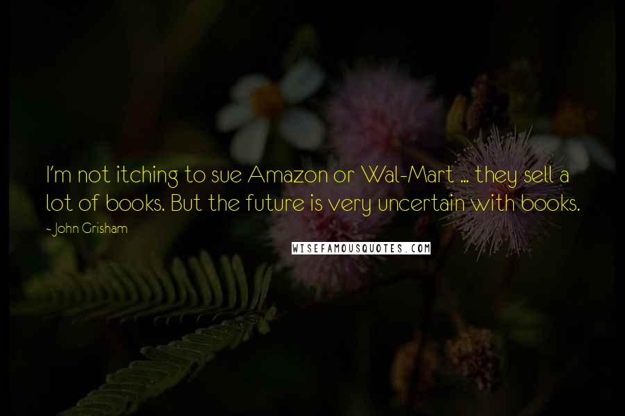 John Grisham quotes: I'm not itching to sue Amazon or Wal-Mart ... they sell a lot of books. But the future is very uncertain with books.
