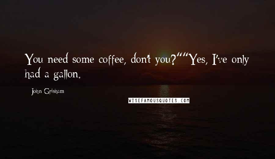 """John Grisham quotes: You need some coffee, don't you?""""""""Yes, I've only had a gallon."""