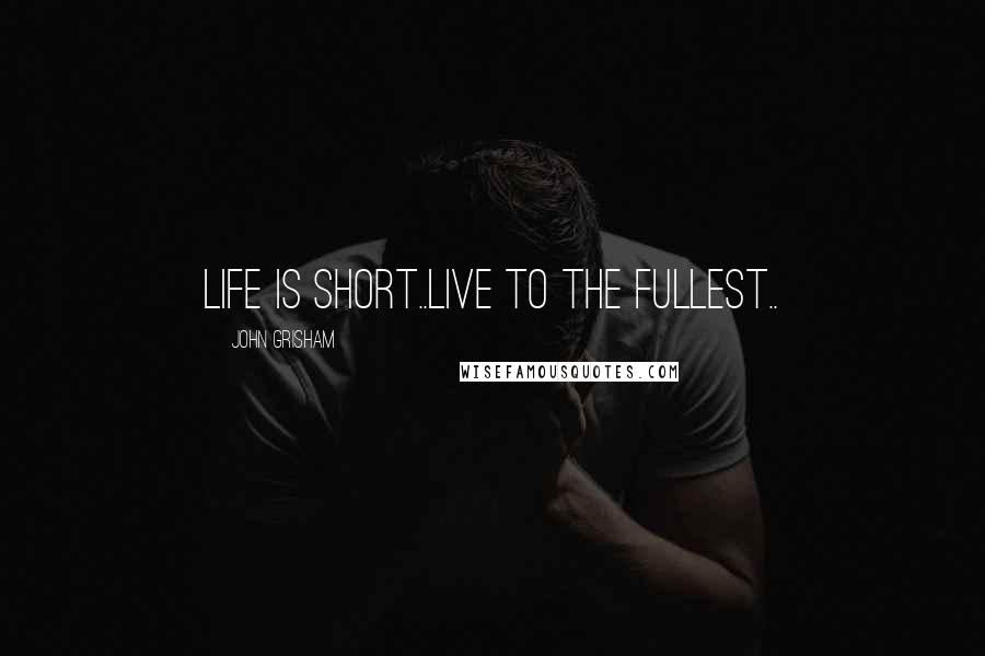 John Grisham quotes: Life is short..Live to the fullest..