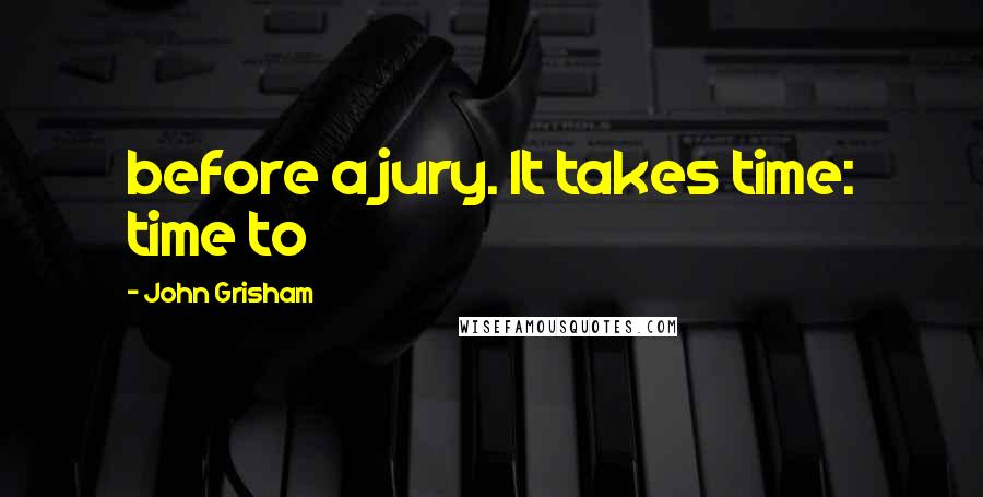 John Grisham quotes: before a jury. It takes time: time to