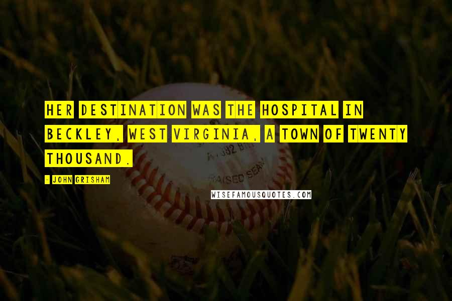 John Grisham quotes: Her destination was the hospital in Beckley, West Virginia, a town of twenty thousand.