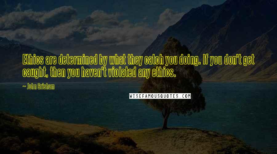 John Grisham quotes: Ethics are determined by what they catch you doing. If you don't get caught, then you haven't violated any ethics.