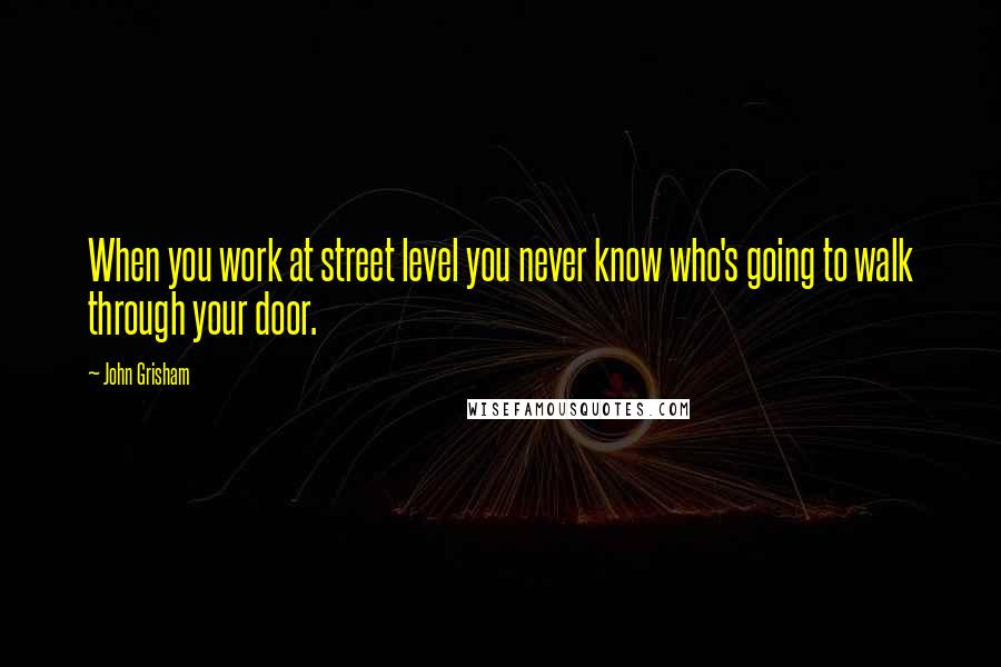 John Grisham quotes: When you work at street level you never know who's going to walk through your door.