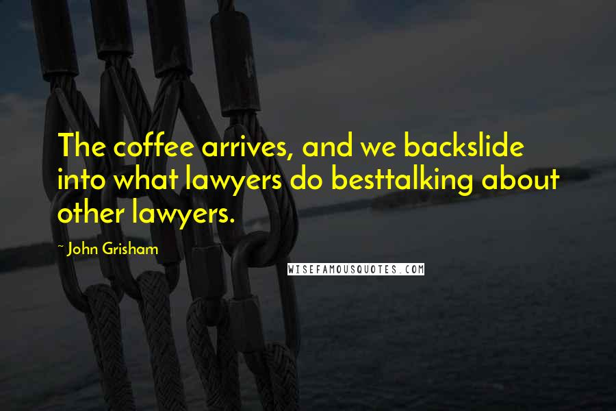John Grisham quotes: The coffee arrives, and we backslide into what lawyers do besttalking about other lawyers.