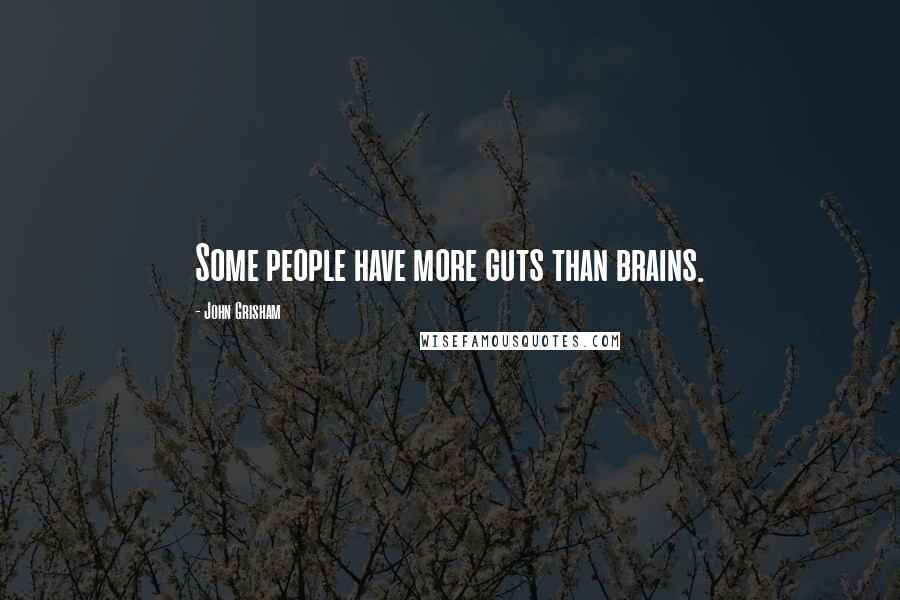 John Grisham quotes: Some people have more guts than brains.