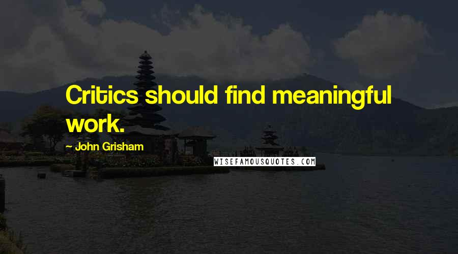 John Grisham quotes: Critics should find meaningful work.