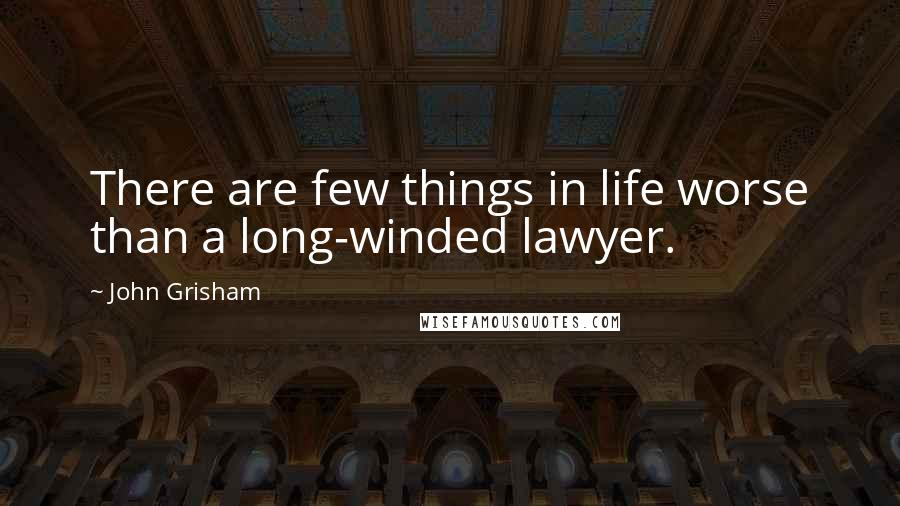 John Grisham quotes: There are few things in life worse than a long-winded lawyer.